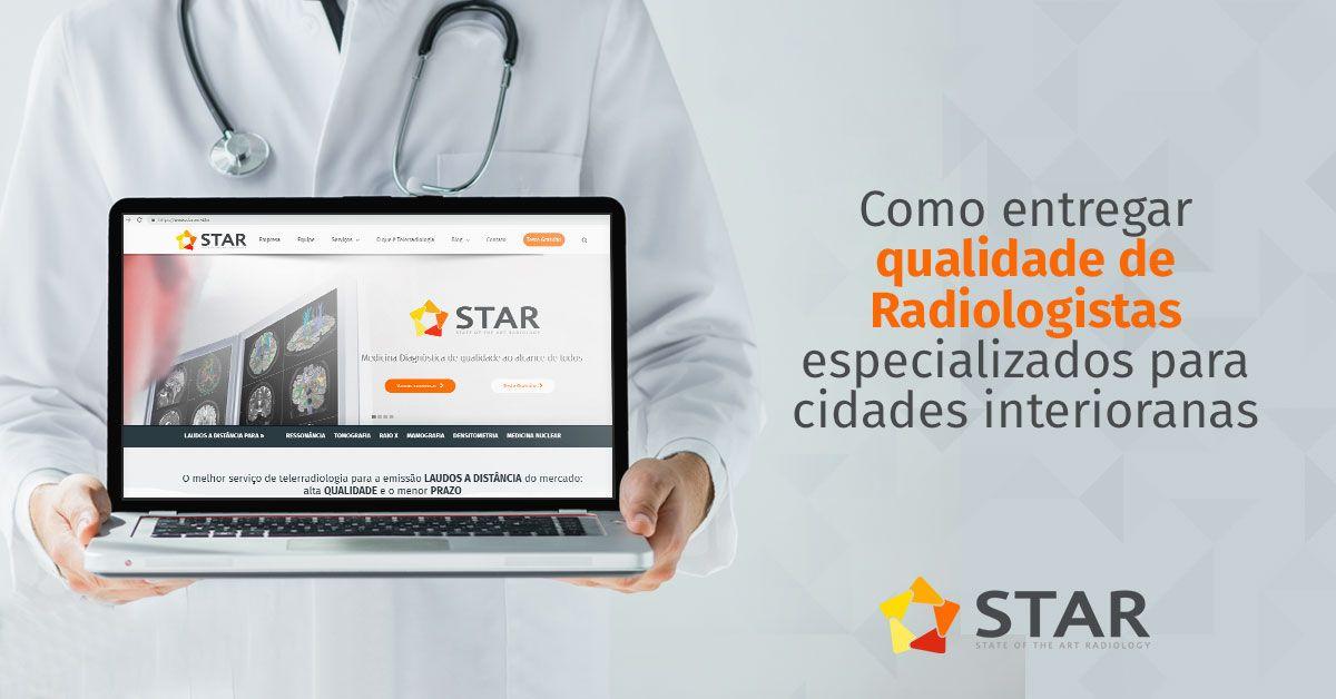 Como entregar qualidade de Radiologistas especializados para cidades interioranas | STAR Telerradiologia
