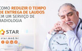 Como Reduzir o Tempo de Entrega de Laudos em um serviço de Radiologia | STAR Telerradiologia